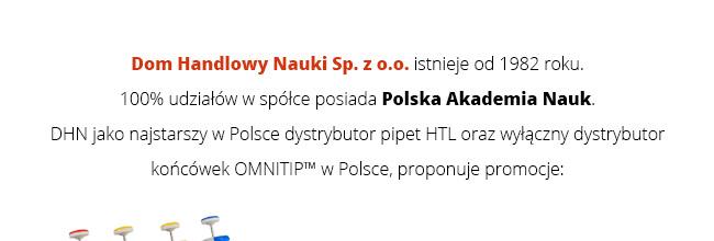 Dom Handlowy Nauki Sp. z o.o. istnieje od 1982 roku. 100% udziałów w spółce posiada Polska Akademia Nauk. DHN jako najstarszy w Polsce dystrybutor pipet HTL oraz wyłączny dystrybutor końcówek OMNITIP™ w Polsce, proponuje promocje: