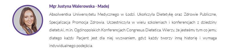 Mgr Justyna Walerowska - Madej - Absolwentka Uniwersytetu Medycznego w Łodzi. Ukończyła Dietetykę oraz Zdrowie Publiczne, Specjalizacja Promocja Zdrowia. Uczestniczyła w wielu szkoleniach i konferencjach z dziedziny dietetyki, m.in. Ogólnopolskich Konferencjach Congresus Dietetica. Wierzy, że jesteśmy tym co jemy, dlatego każdy Pacjent jest dla niej wyzwaniem, gdyż każdy tworzy inną historię i wymaga indywidualnego podejścia.