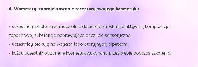 4. Warsztaty: zaprojektowanie receptury swojego kosmetyku: - uczestnicy szkolenia samodzielnie dobierają substancje aktywne, kompozycje zapachowe, substancje poprawiające odczucia sensoryczne - uczestnicy pracują na wagach laboratoryjnych, pipetkami, - każdy uczestnik otrzymuje kosmetyk wykonany przez siebie podczas szkolenia.