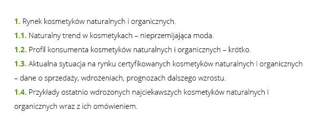 1. Rynek kosmetyków naturalnych i organicznych.  1.1. Naturalny trend w kosmetykach – nieprzemijająca moda. 1.2. Profil konsumenta kosmetyków naturalnych i organicznych – krótko. 1.3. Aktualna sytuacja na rynku certyfikowanych kosmetyków naturalnych i organicznych – dane o sprzedaży, wdrożeniach, prognozach dalszego wzrostu. 1.4. Przykłady ostatnio wdrożonych najciekawszych kosmetyków naturalnych i organicznych wraz z ich omówieniem.