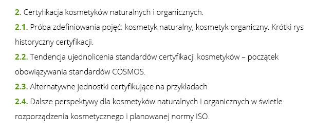 2. Certyfikacja kosmetyków naturalnych i organicznych.  2.1. Próba zdefiniowania pojęć: kosmetyk naturalny, kosmetyk organiczny. Krótki rys historyczny certyfikacji. 2.2. Tendencja ujednolicenia standardów certyfikacji kosmetyków – początek obowiązywania standardów COSMOS. 2.3. Alternatywne jednostki certyfikujące na przykładach 2.4. Dalsze perspektywy dla kosmetyków naturalnych i organicznych w świetle rozporządzenia kosmetycznego i planowanej normy ISO.