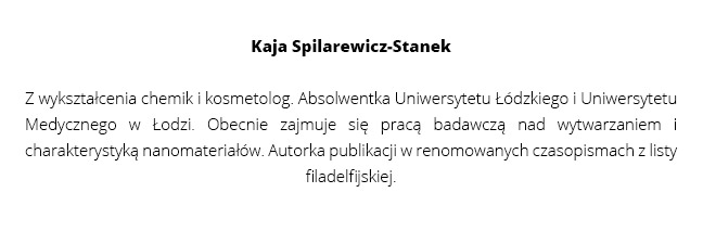 Kaja Spilarewicz-Stanek | Z wykształcenia chemik i kosmetolog. Absolwentka Uniwersytetu Łódzkiego i Uniwersytetu Medycznego w Łodzi. Obecnie zajmuje się pracą badawczą nad wytwarzaniem i charakterystyką nanomateriałów. Autorka publikacji w renomowanych czasopismach z listy filadelfijskiej.